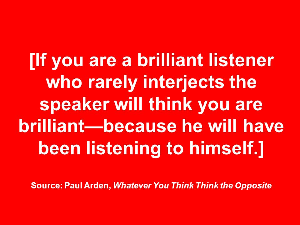 [If you are a brilliant listener who rarely interjects the speaker will think you are brilliant—because he will have been listening to himself.] Source: Paul Arden, Whatever You Think Think the Opposite